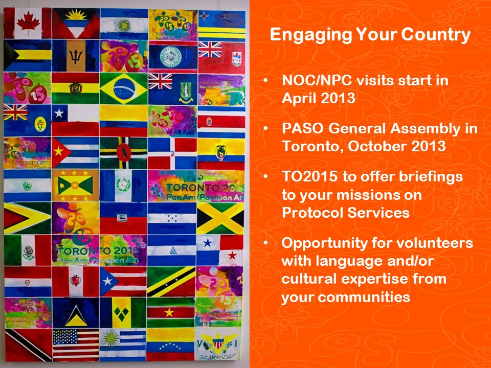 Pan/Parapan Am Toronto 2015 Toronto 2015 Pan/Parapan Am Games Engaging Your Country NOC/NPC visits start in April 2013 PASO General Assembly in Toronto, October 2013 TO2015 to offer briefings to your missions on Protocol Services Opportunity for volunteers with language and/or cultural expertise from your communities