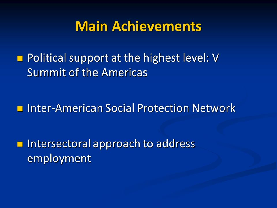 Main Achievements Political support at the highest level: V Summit of the Americas Political support at the highest level: V Summit of the Americas Inter-American Social Protection Network Inter-American Social Protection Network Intersectoral approach to address employment Intersectoral approach to address employment