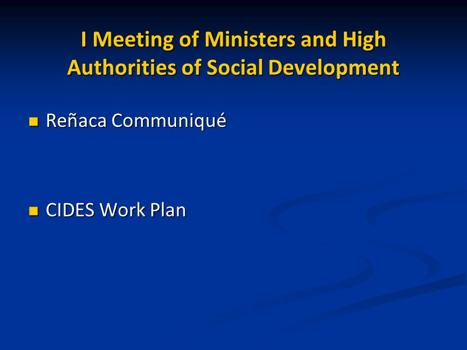 I Meeting of Ministers and High Authorities of Social Development Reñaca Communiqué Reñaca Communiqué CIDES Work Plan CIDES Work Plan