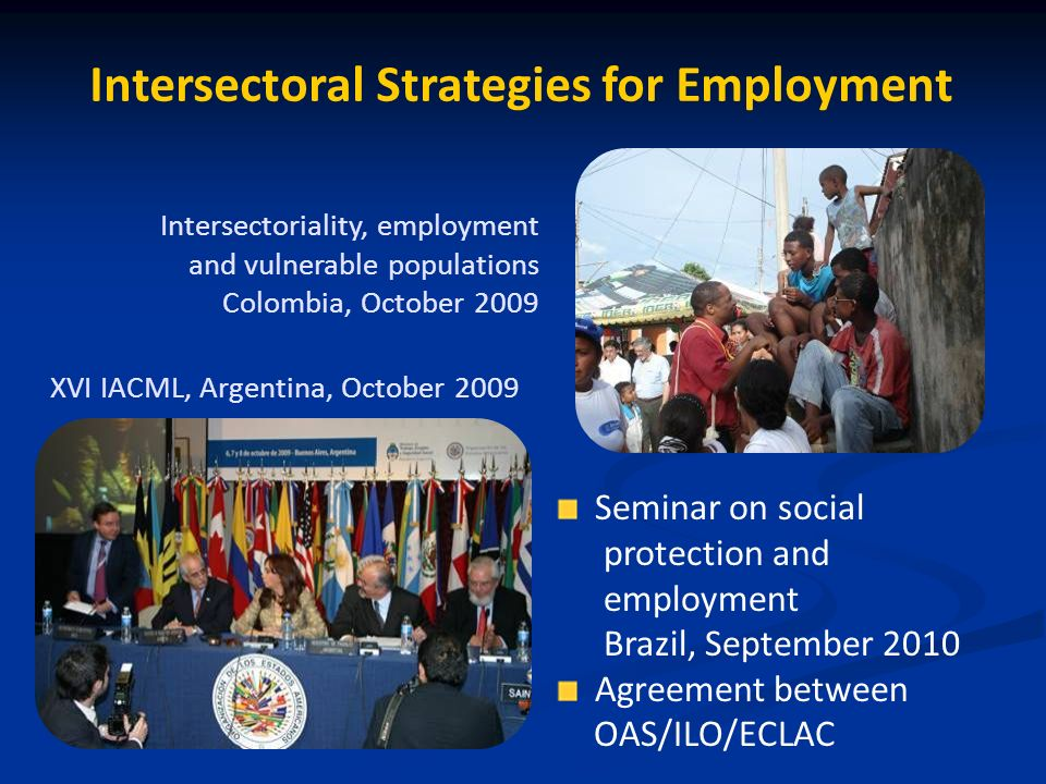 Intersectoral Strategies for Employment XVI IACML, Argentina, October 2009 Intersectoriality, employment and vulnerable populations Colombia, October 2009 Seminar on social protection and employment Brazil, September 2010 Agreement between OAS/ILO/ECLAC