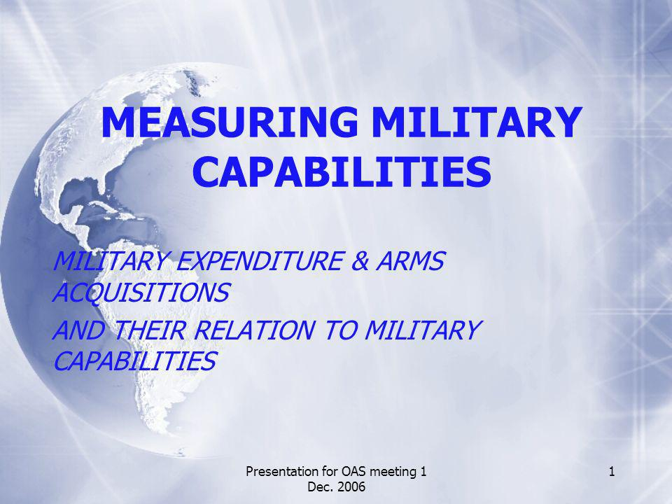 Presentation for OAS meeting 1 Dec. 2006 1 MEASURING MILITARY CAPABILITIES MILITARY EXPENDITURE & ARMS ACQUISITIONS AND THEIR RELATION TO MILITARY CAP