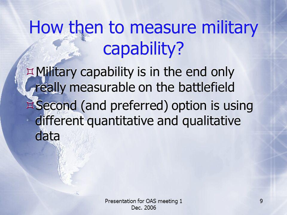 Presentation for OAS meeting 1 Dec. 2006 9 How then to measure military capability? Military capability is in the end only really measurable on the ba