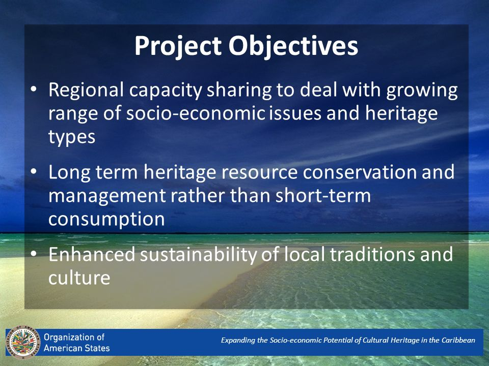 Expanding the Socio-economic Potential of Cultural Heritage in the Caribbean Regional capacity sharing to deal with growing range of socio-economic issues and heritage types Long term heritage resource conservation and management rather than short-term consumption Enhanced sustainability of local traditions and culture Project Objectives
