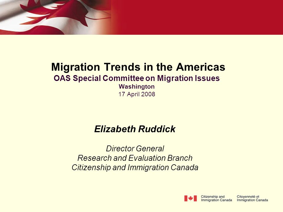 Migration Trends in the Americas OAS Special Committee on Migration Issues Washington 17 April 2008 Elizabeth Ruddick Director General Research and Evaluation Branch Citizenship and Immigration Canada