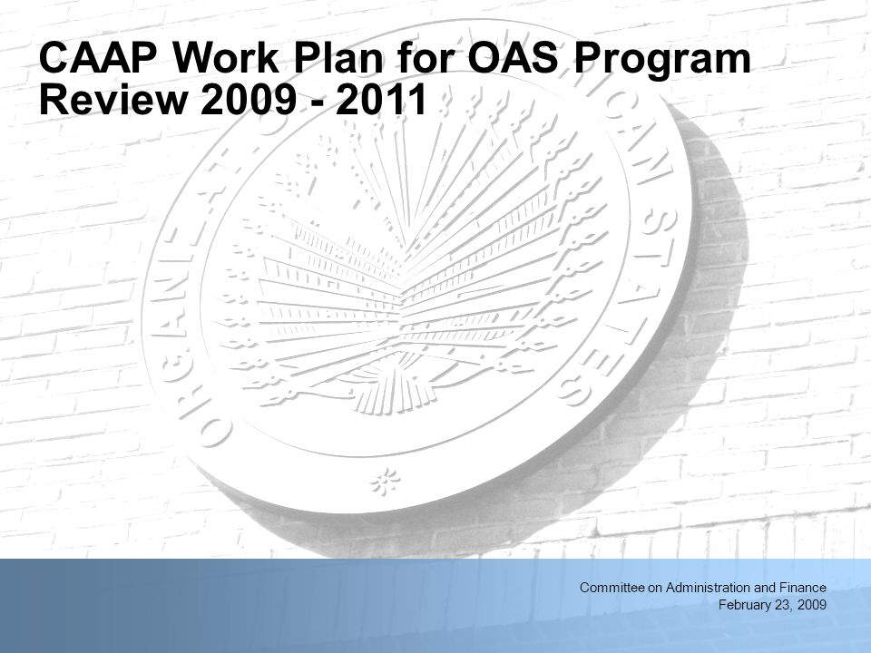 2/11/2014OAS First Quarter Resource Management Meeting1 Committee on Administration and Finance February 23, 2009 CAAP Work Plan for OAS Program Review