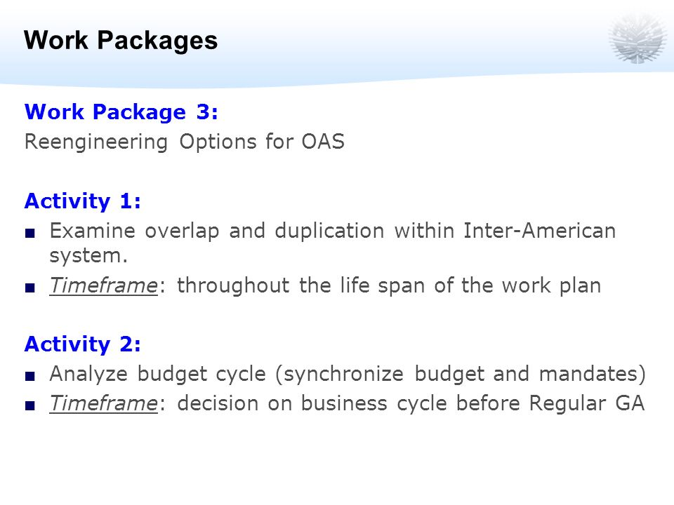 Work Packages Work Package 3: Reengineering Options for OAS Activity 1: Examine overlap and duplication within Inter-American system.