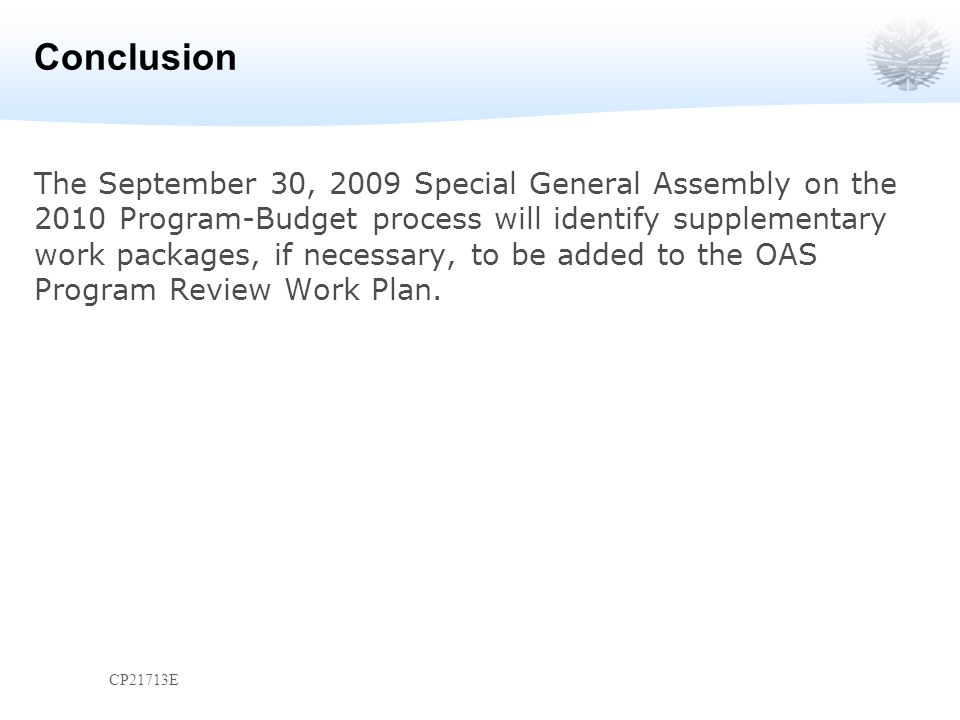 Conclusion The September 30, 2009 Special General Assembly on the 2010 Program-Budget process will identify supplementary work packages, if necessary, to be added to the OAS Program Review Work Plan.