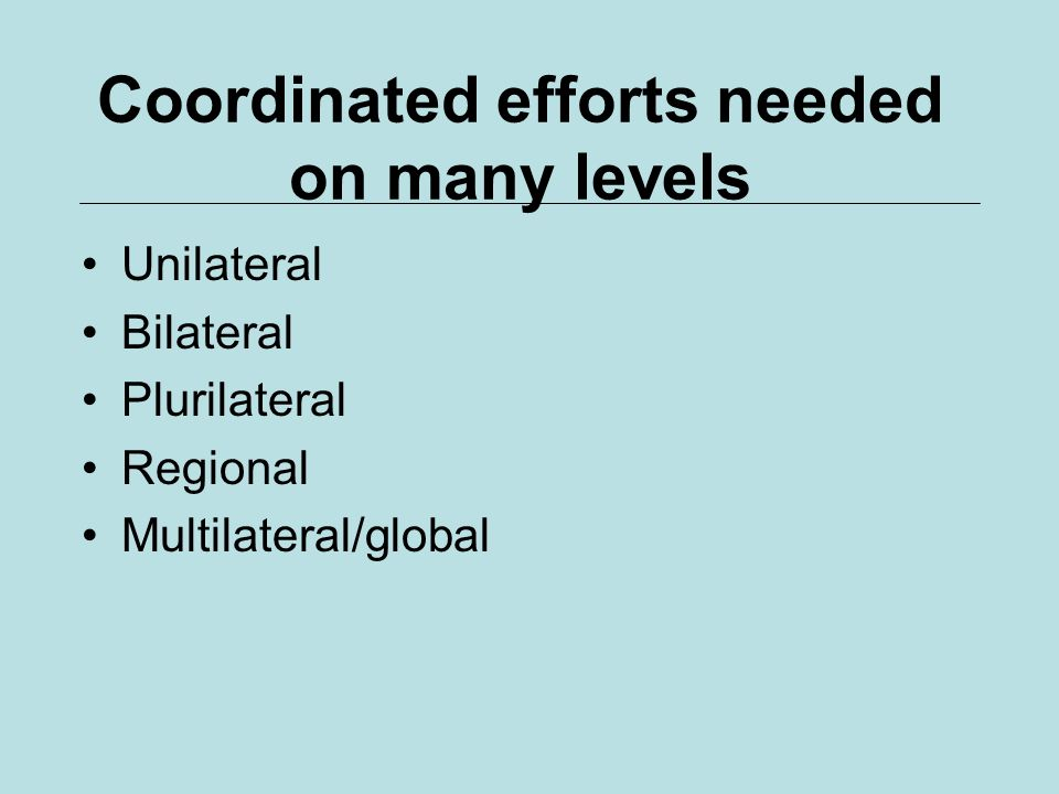 Coordinated efforts needed on many levels Unilateral Bilateral Plurilateral Regional Multilateral/global