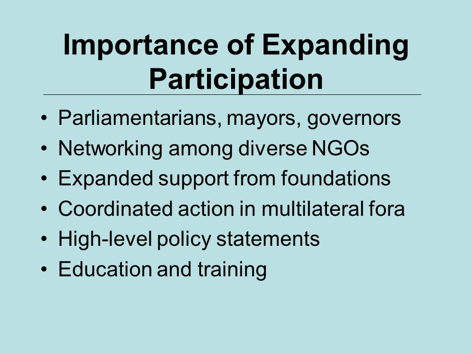 Importance of Expanding Participation Parliamentarians, mayors, governors Networking among diverse NGOs Expanded support from foundations Coordinated