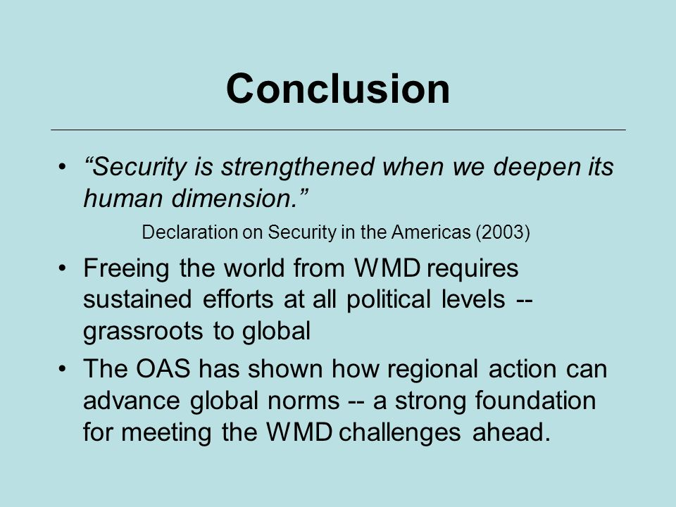 Conclusion Security is strengthened when we deepen its human dimension. Declaration on Security in the Americas (2003) Freeing the world from WMD requ