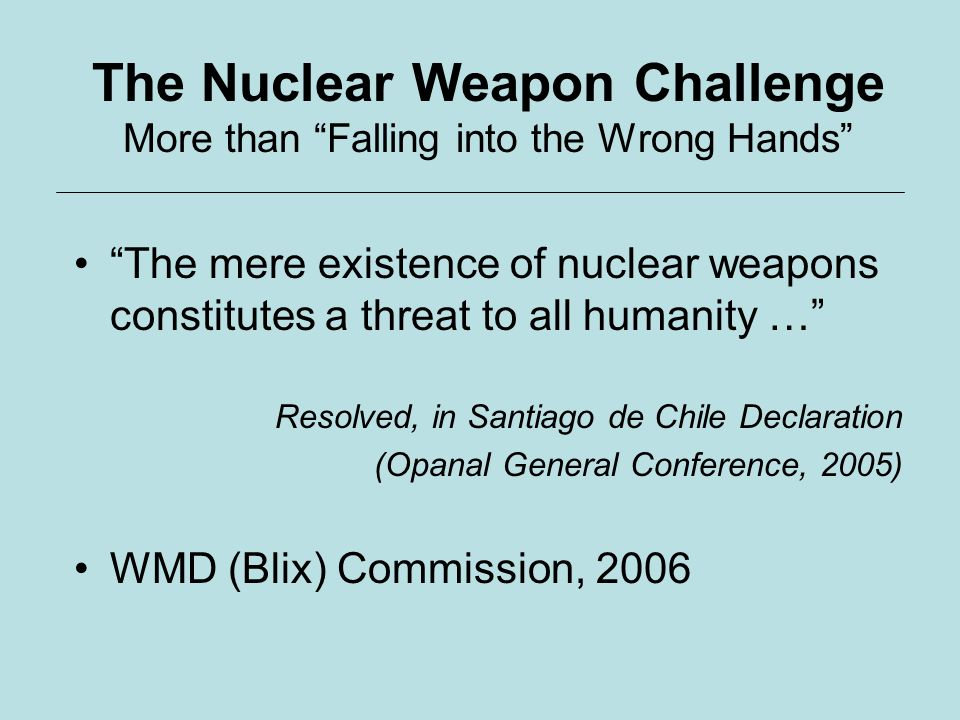 The Nuclear Weapon Challenge More than Falling into the Wrong Hands The mere existence of nuclear weapons constitutes a threat to all humanity … Resolved, in Santiago de Chile Declaration (Opanal General Conference, 2005) WMD (Blix) Commission, 2006
