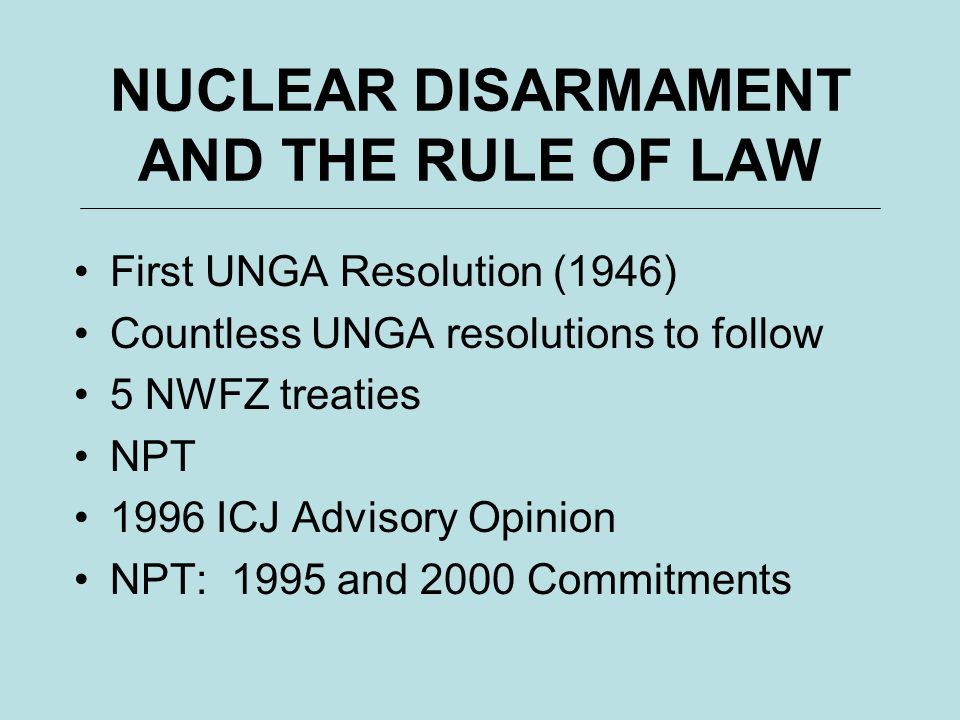 NUCLEAR DISARMAMENT AND THE RULE OF LAW First UNGA Resolution (1946) Countless UNGA resolutions to follow 5 NWFZ treaties NPT 1996 ICJ Advisory Opinio