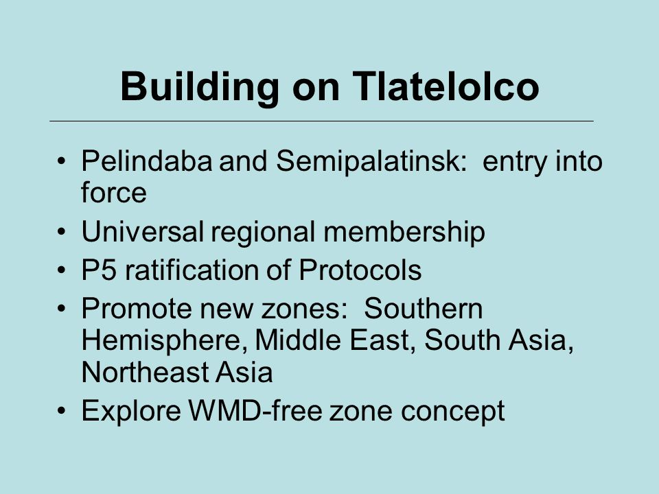Building on Tlatelolco Pelindaba and Semipalatinsk: entry into force Universal regional membership P5 ratification of Protocols Promote new zones: Southern Hemisphere, Middle East, South Asia, Northeast Asia Explore WMD-free zone concept