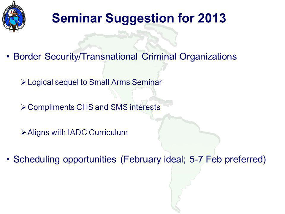 Seminar Suggestion for 2013 Border Security/Transnational Criminal Organizations Logical sequel to Small Arms Seminar Compliments CHS and SMS interests Aligns with IADC Curriculum Scheduling opportunities (February ideal; 5-7 Feb preferred)