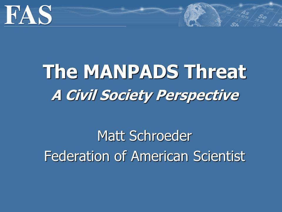 The MANPADS Threat A Civil Society Perspective Matt Schroeder Federation of American Scientist