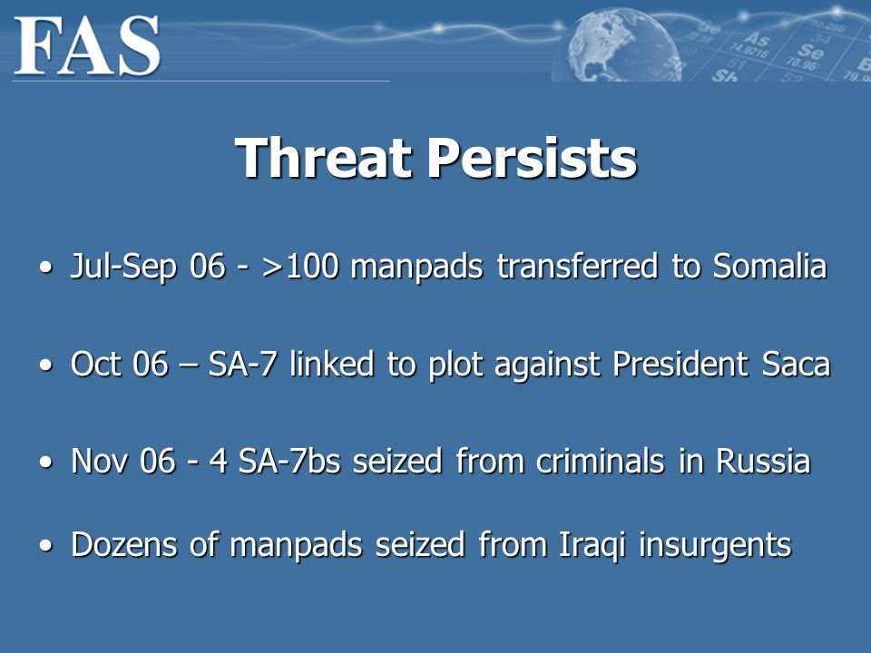 Threat Persists Jul-Sep 06 - >100 manpads transferred to SomaliaJul-Sep 06 - >100 manpads transferred to Somalia Oct 06 – SA-7 linked to plot against President SacaOct 06 – SA-7 linked to plot against President Saca Nov 06 - 4 SA-7bs seized from criminals in RussiaNov 06 - 4 SA-7bs seized from criminals in Russia Dozens of manpads seized from Iraqi insurgentsDozens of manpads seized from Iraqi insurgents