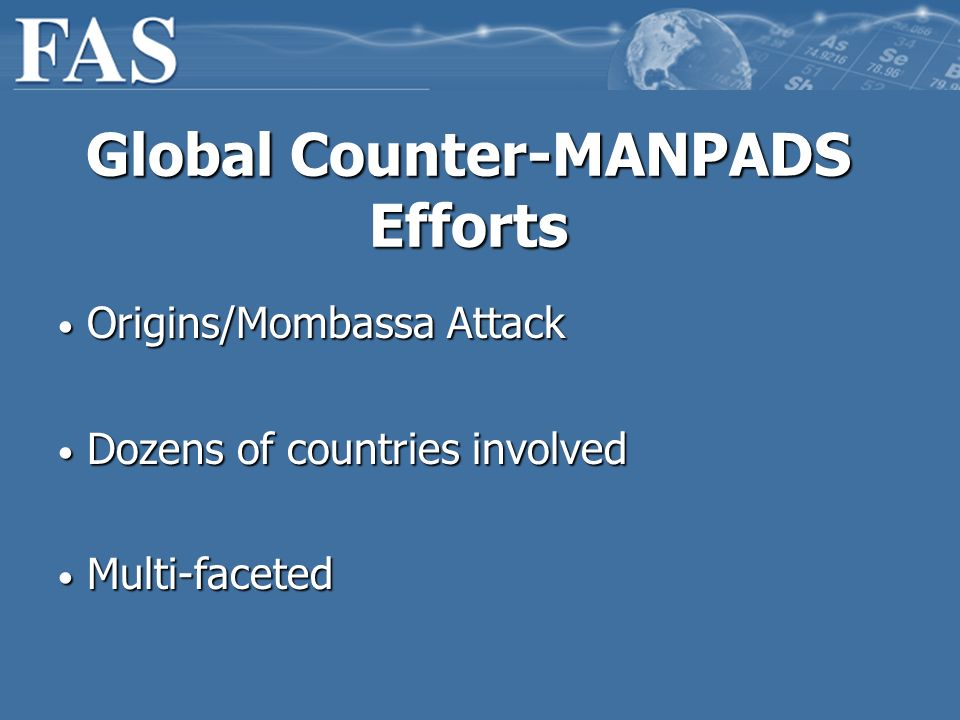 Global Counter-MANPADS Efforts Origins/Mombassa Attack Origins/Mombassa Attack Dozens of countries involved Dozens of countries involved Multi-faceted