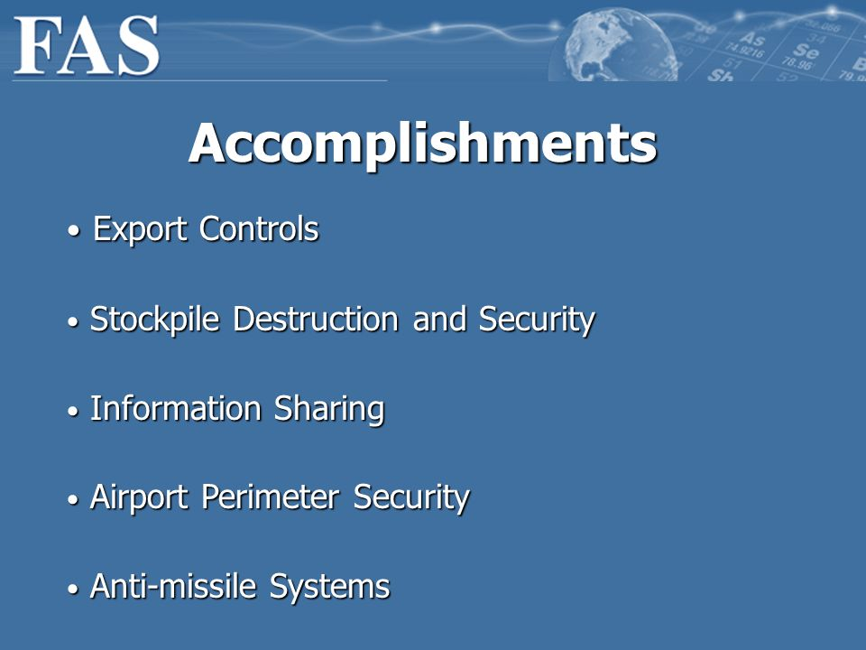 Accomplishments Export Controls Export Controls Stockpile Destruction and Security Stockpile Destruction and Security Information Sharing Information Sharing Airport Perimeter Security Airport Perimeter Security Anti-missile Systems Anti-missile Systems