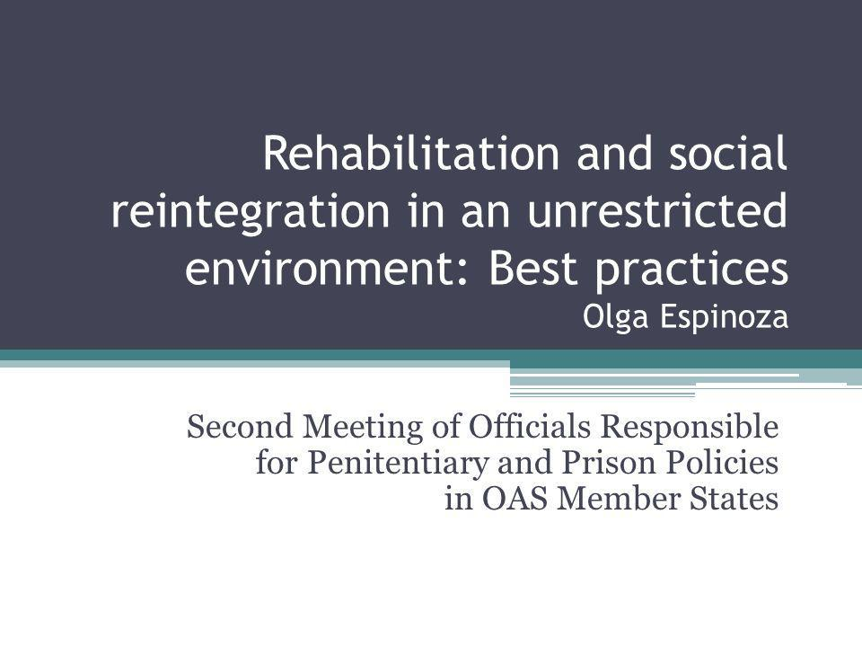 Rehabilitation and social reintegration in an unrestricted environment: Best practices Olga Espinoza Second Meeting of Officials Responsible for Penit