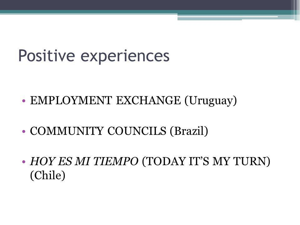 Positive experiences EMPLOYMENT EXCHANGE (Uruguay) COMMUNITY COUNCILS (Brazil) HOY ES MI TIEMPO (TODAY ITS MY TURN) (Chile)