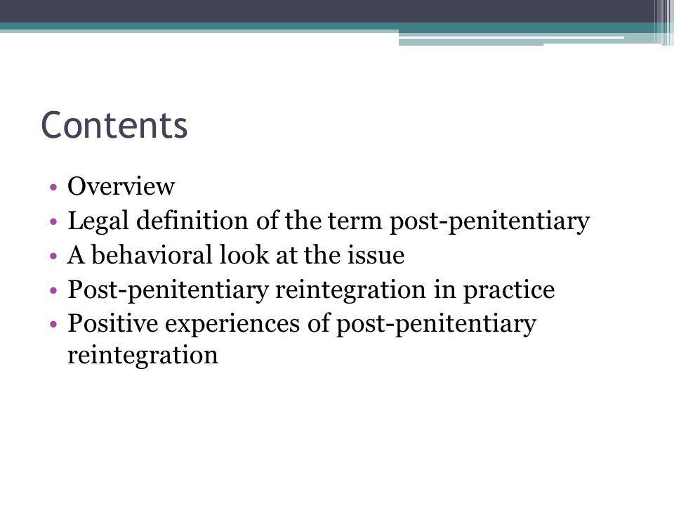 Contents Overview Legal definition of the term post-penitentiary A behavioral look at the issue Post-penitentiary reintegration in practice Positive experiences of post-penitentiary reintegration