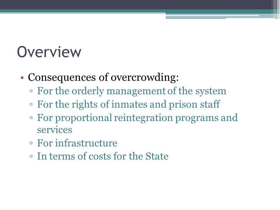 Overview Consequences of overcrowding: For the orderly management of the system For the rights of inmates and prison staff For proportional reintegrat