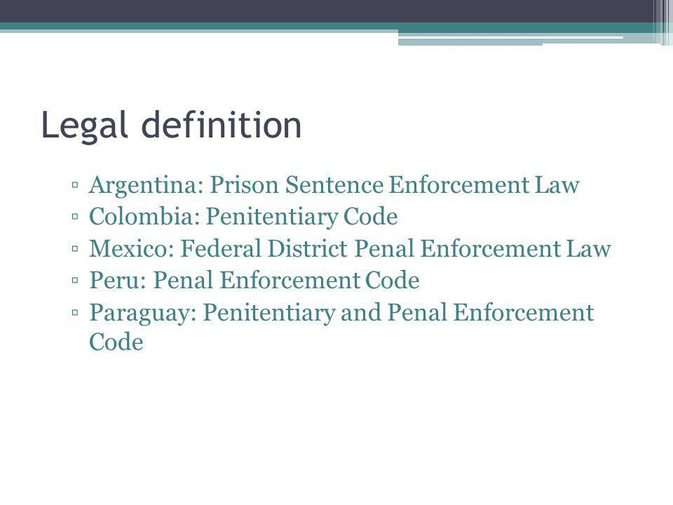 Legal definition Argentina: Prison Sentence Enforcement Law Colombia: Penitentiary Code Mexico: Federal District Penal Enforcement Law Peru: Penal Enf
