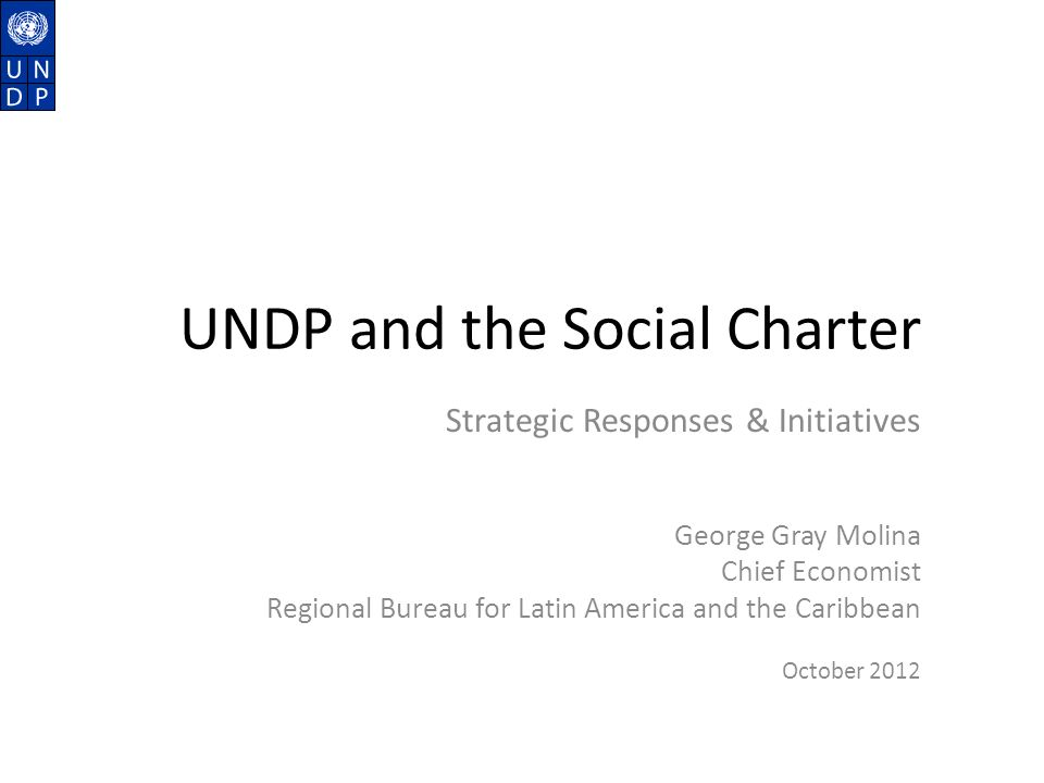 UNDP and the Social Charter Strategic Responses & Initiatives George Gray Molina Chief Economist Regional Bureau for Latin America and the Caribbean October 2012