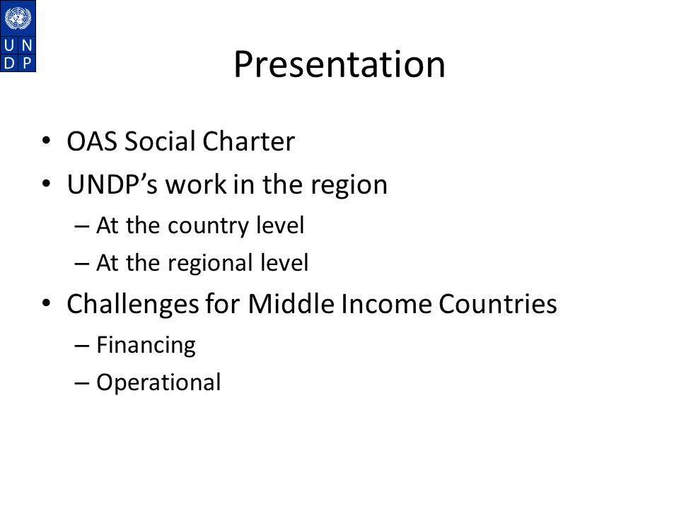 Presentation OAS Social Charter UNDPs work in the region – At the country level – At the regional level Challenges for Middle Income Countries – Financing – Operational