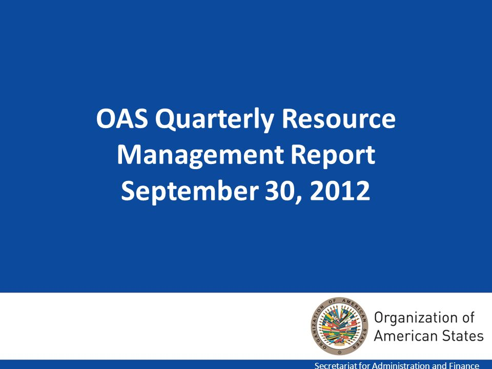 1 OAS Quarterly Resource Management Report September 30, 2012 Secretariat for Administration and Finance