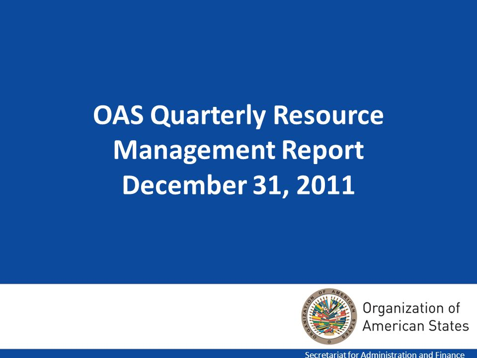 OAS Quarterly Resource Management Report December 31, 2011 Secretariat for Administration and Finance