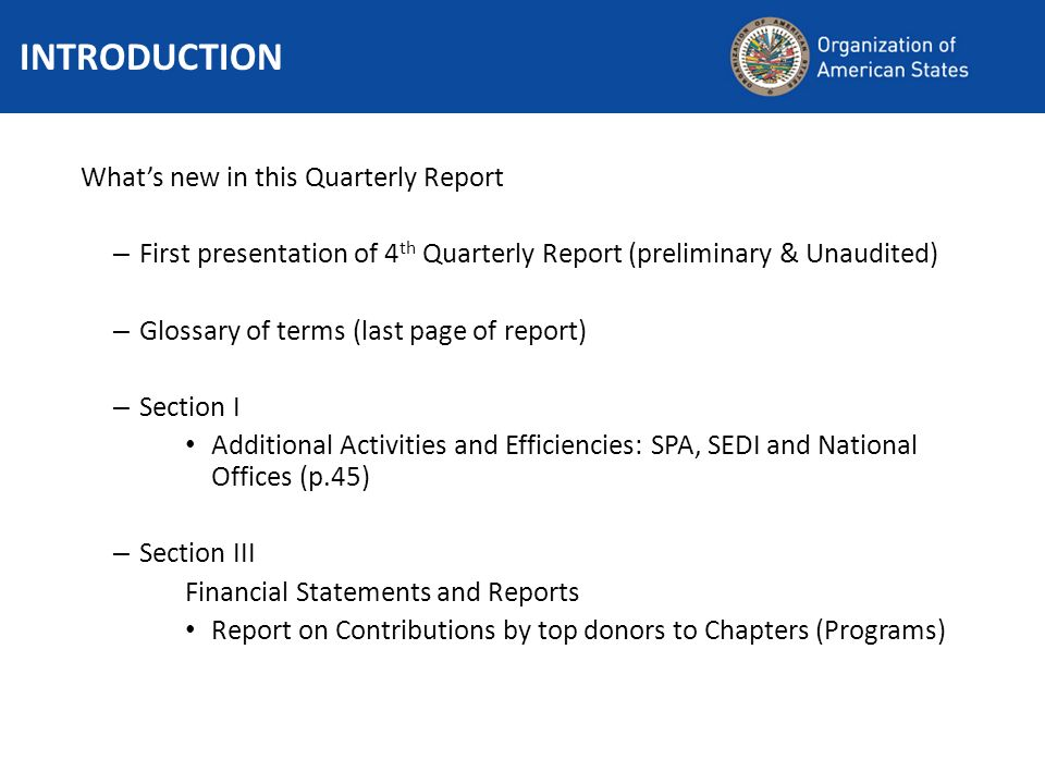 Whats new in this Quarterly Report – First presentation of 4 th Quarterly Report (preliminary & Unaudited) – Glossary of terms (last page of report) – Section I Additional Activities and Efficiencies: SPA, SEDI and National Offices (p.45) – Section III Financial Statements and Reports Report on Contributions by top donors to Chapters (Programs) INTRODUCTION