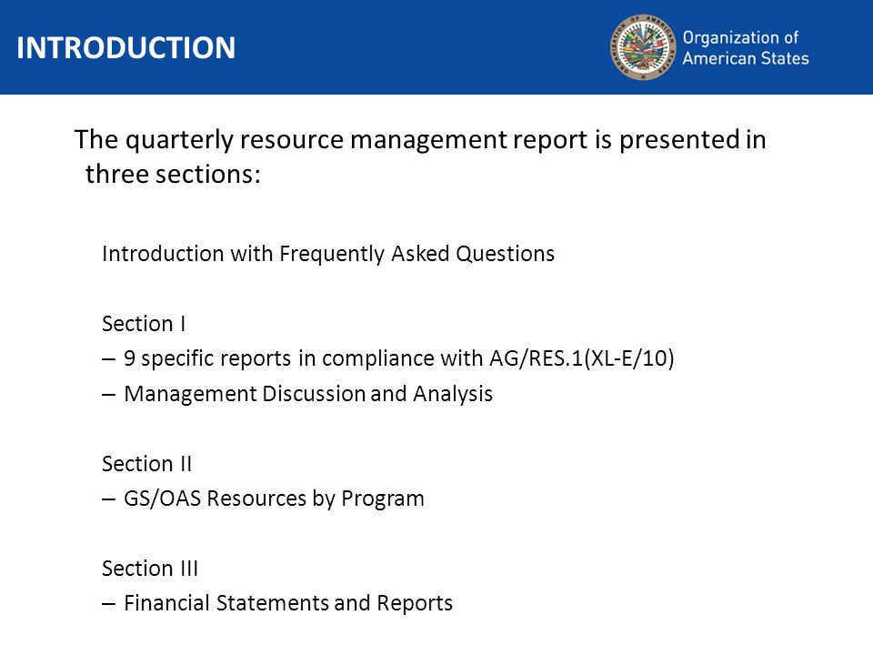 The quarterly resource management report is presented in three sections: Introduction with Frequently Asked Questions Section I – 9 specific reports in compliance with AG/RES.1(XL-E/10) – Management Discussion and Analysis Section II – GS/OAS Resources by Program Section III – Financial Statements and Reports INTRODUCTION
