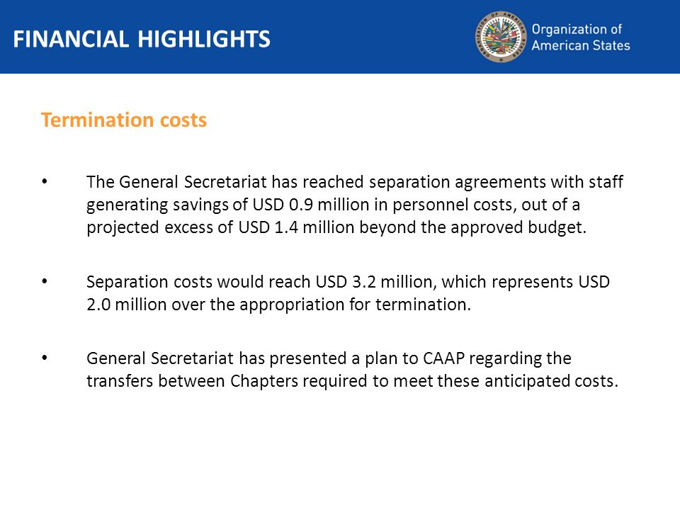 FINANCIAL HIGHLIGHTS Termination costs The General Secretariat has reached separation agreements with staff generating savings of USD 0.9 million in personnel costs, out of a projected excess of USD 1.4 million beyond the approved budget.