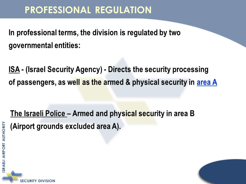 In professional terms, the division is regulated by two governmental entities: ISA - ISA - (Israel Security Agency) - Directs the security processing area A area A of passengers, as well as the armed & physical security in area Aarea A The Israeli Police The Israeli Police – Armed and physical security in area B (Airport grounds excluded area A).