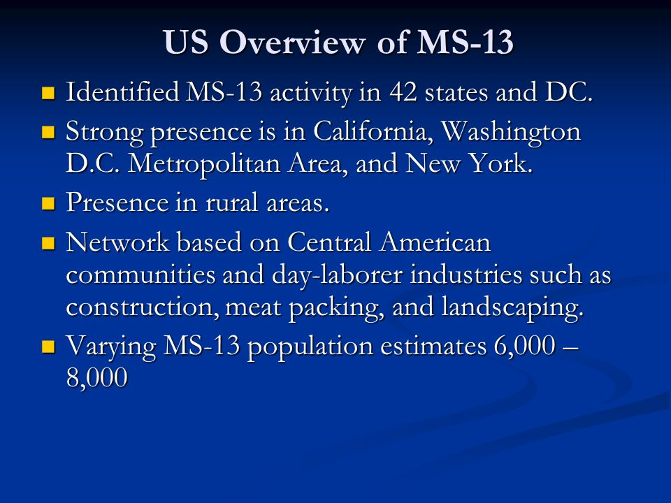 US Overview of MS-13 Identified MS-13 activity in 42 states and DC. Identified MS-13 activity in 42 states and DC. Strong presence is in California, W