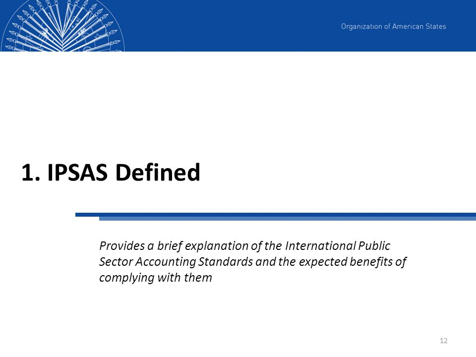 12 1. IPSAS Defined Provides a brief explanation of the International Public Sector Accounting Standards and the expected benefits of complying with t