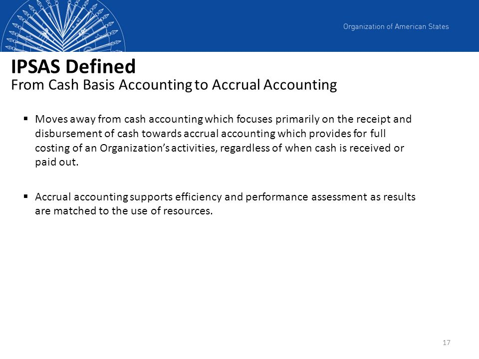 17 IPSAS Defined From Cash Basis Accounting to Accrual Accounting Moves away from cash accounting which focuses primarily on the receipt and disbursem