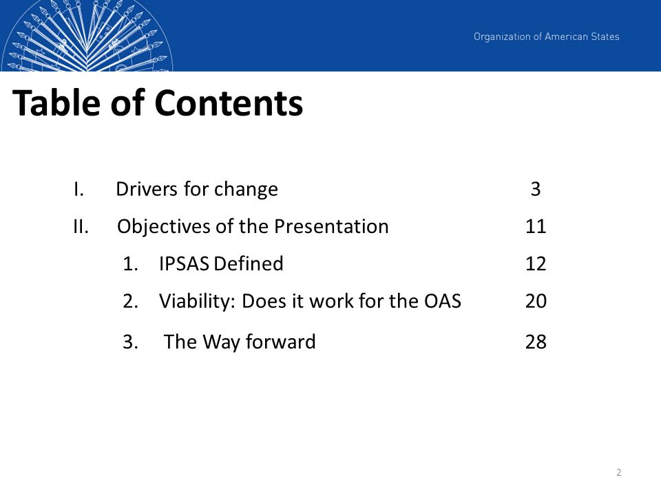 2 Table of Contents I. Drivers for change3 II.Objectives of the Presentation11 1.IPSAS Defined12 2.Viability: Does it work for the OAS20 3.The Way for