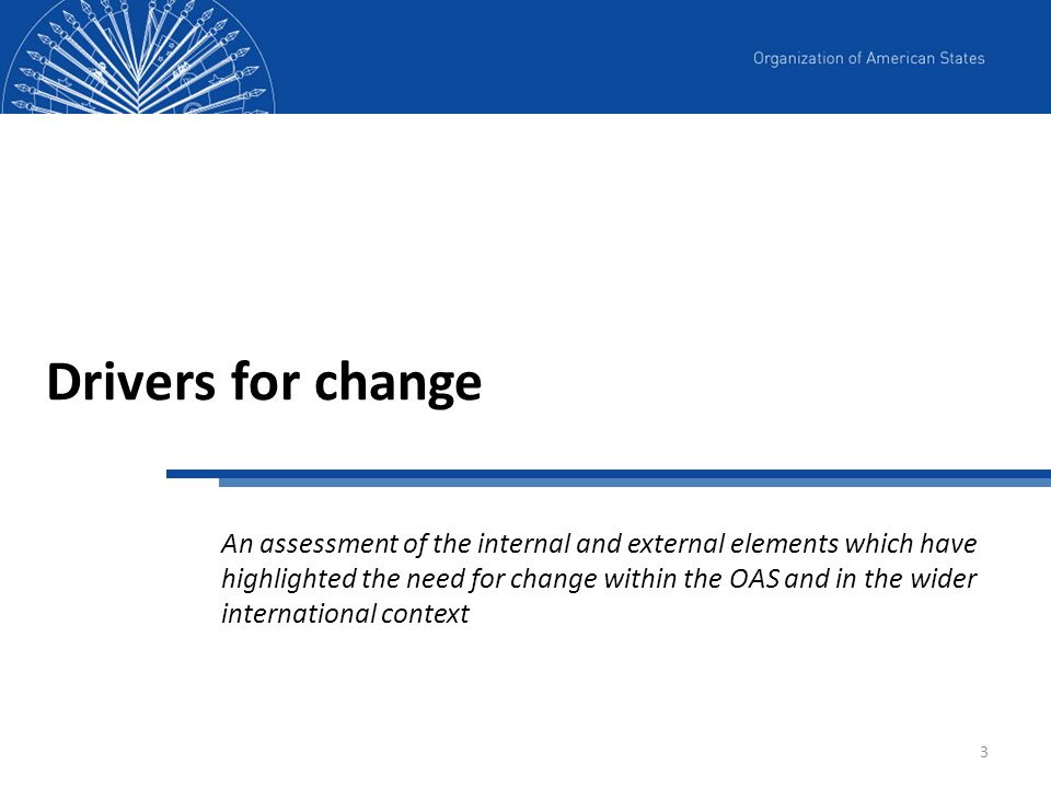3 Drivers for change An assessment of the internal and external elements which have highlighted the need for change within the OAS and in the wider in