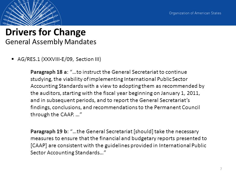 7 Drivers for Change General Assembly Mandates AG/RES.1 (XXXVIII-E/09, Section III) Paragraph 18 a: …to instruct the General Secretariat to continue s