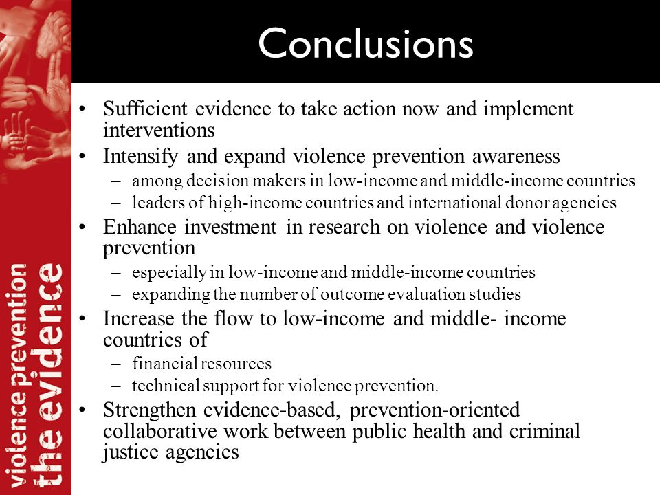 Conclusions Sufficient evidence to take action now and implement interventions Intensify and expand violence prevention awareness –among decision makers in low-income and middle-income countries –leaders of high-income countries and international donor agencies Enhance investment in research on violence and violence prevention –especially in low-income and middle-income countries –expanding the number of outcome evaluation studies Increase the flow to low-income and middle- income countries of –financial resources –technical support for violence prevention.