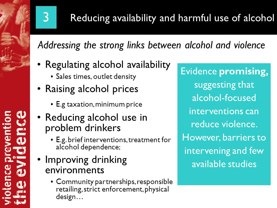 Reduced alcohol hours Diadema, Brazil Sales banned after 11pm Municipal law Information campaign Strict enforcement Three year impacts Reduced homicides Reducing availability and harmful use of alcohol Addressing the strong links between alcohol and violence 3 Evidence promising, suggesting that alcohol-focused interventions can reduce violence.
