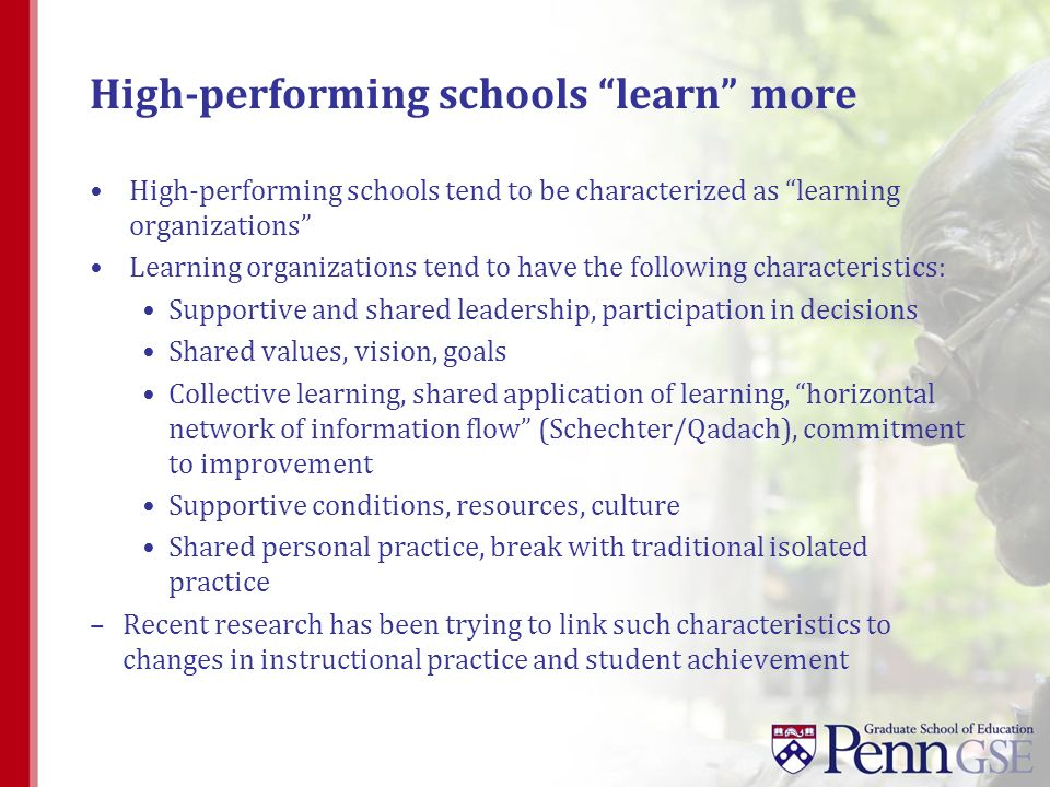 High-performing schools learn more High-performing schools tend to be characterized as learning organizations Learning organizations tend to have the following characteristics: Supportive and shared leadership, participation in decisions Shared values, vision, goals Collective learning, shared application of learning, horizontal network of information flow (Schechter/Qadach), commitment to improvement Supportive conditions, resources, culture Shared personal practice, break with traditional isolated practice –Recent research has been trying to link such characteristics to changes in instructional practice and student achievement