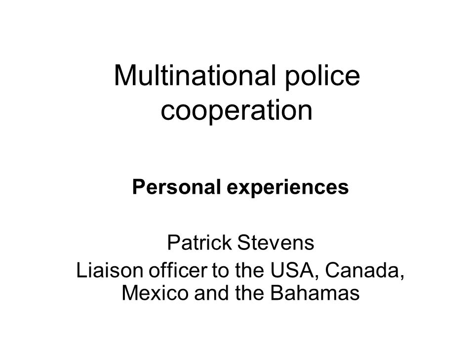 Multinational police cooperation Personal experiences Patrick Stevens Liaison officer to the USA, Canada, Mexico and the Bahamas