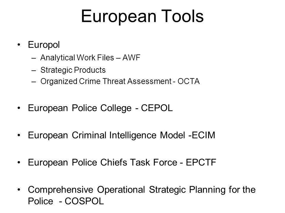 European Tools Europol –Analytical Work Files – AWF –Strategic Products –Organized Crime Threat Assessment - OCTA European Police College - CEPOL Euro