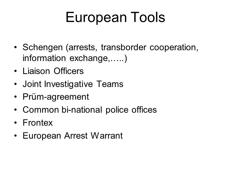European Tools Schengen (arrests, transborder cooperation, information exchange,…..) Liaison Officers Joint Investigative Teams Prüm-agreement Common