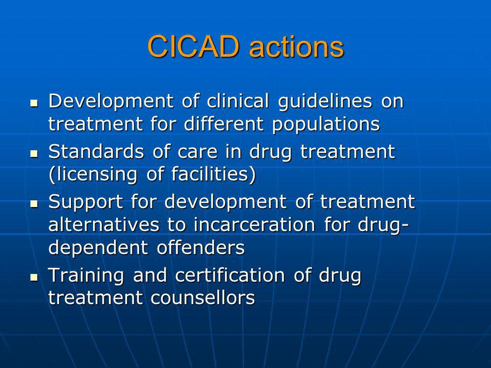 CICAD actions Development of clinical guidelines on treatment for different populations Development of clinical guidelines on treatment for different populations Standards of care in drug treatment (licensing of facilities) Standards of care in drug treatment (licensing of facilities) Support for development of treatment alternatives to incarceration for drug- dependent offenders Support for development of treatment alternatives to incarceration for drug- dependent offenders Training and certification of drug treatment counsellors Training and certification of drug treatment counsellors
