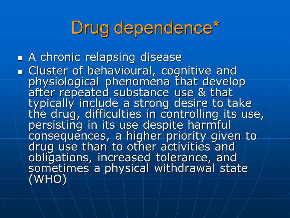 Drug dependence* A chronic relapsing disease A chronic relapsing disease Cluster of behavioural, cognitive and physiological phenomena that develop af