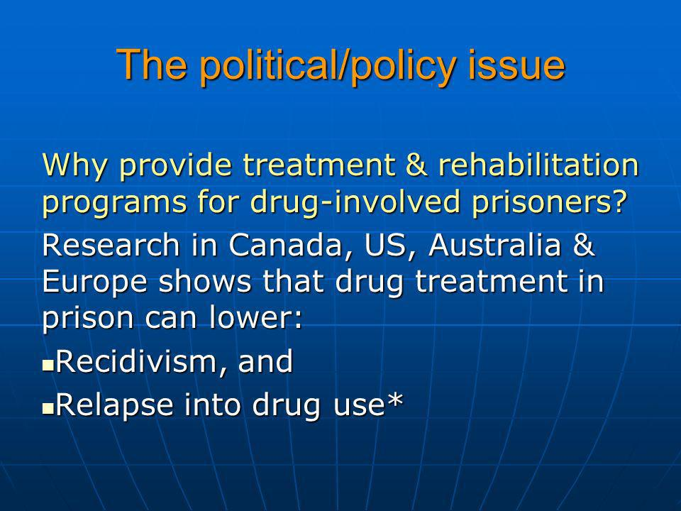 The political/policy issue Why provide treatment & rehabilitation programs for drug-involved prisoners? Research in Canada, US, Australia & Europe sho